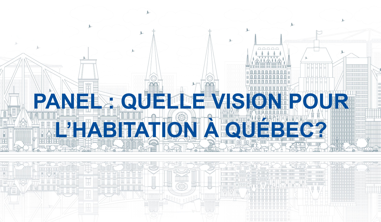 Panel: Quelle vision pour l'habitation à Québec? Avec la précieuse présence du Maire de Québec