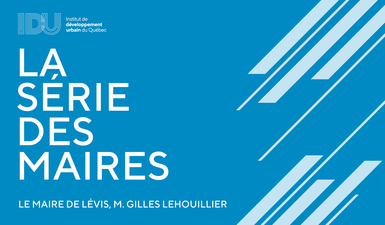 La série des maires - M. Gilles Lehouillier et la Ville de Lévis