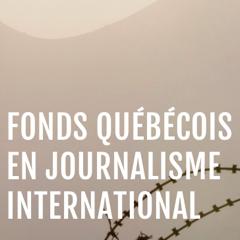 Nouvel appel à candidatures - Bourses du Fonds québécois en journalisme international